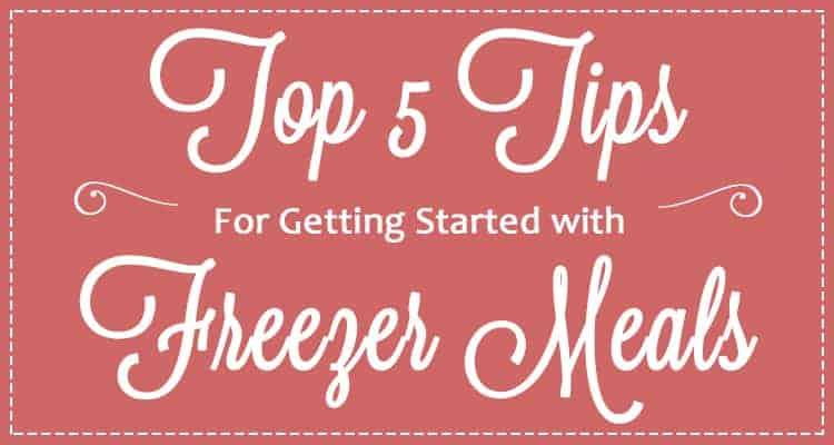 Top 5 Tips for Getting Started with Freezer Meals & Freezer Cooking